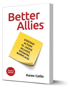 "Photo of the book ""Better Allies."" It has a white cover, large red letters reading Better Allies, and a yellow post-it note reading Everyday actions to create inclusive, engaging workplaces. In the lower left corner is a red badge reading Second Edition. In the lower right, it has the author's name, Karen Catlin."